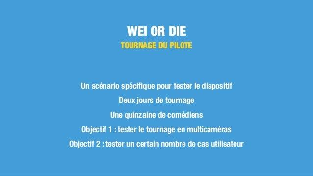 WEI OR DIE TOURNAGE DU PILOTE Un scénario spécifique pour tester le dispositif Deux jours de tournage Une quinzaine de comé...