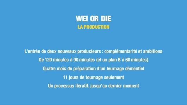 WEI OR DIE LA PRODUCTION L'entrée de deux nouveaux producteurs : complémentarité et ambitions De 120 minutes à 90 minutes ...