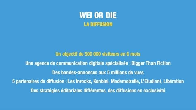 WEI OR DIE LA DIFFUSION Un objectif de 500 000 visiteurs en 6 mois Une agence de communication digitale spécialisée : Bigg...