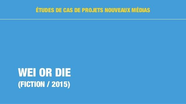 WEI OR DIE (FICTION / 2015) ÉTUDES DE CAS DE PROJETS NOUVEAUX MÉDIAS