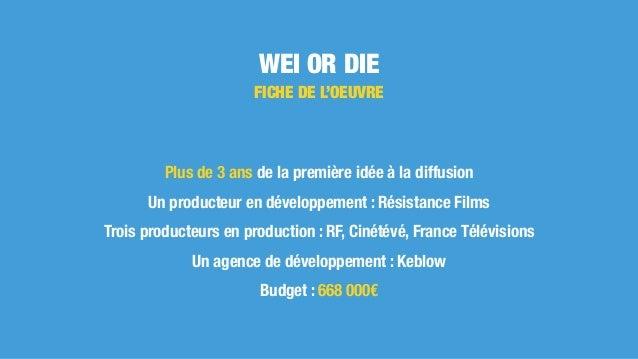 WEI OR DIE Plus de 3 ans de la première idée à la diffusion Un producteur en développement : Résistance Films Trois produc...