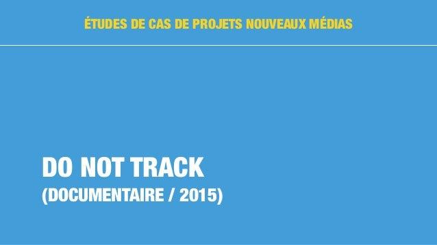 DO NOT TRACK (DOCUMENTAIRE / 2015) ÉTUDES DE CAS DE PROJETS NOUVEAUX MÉDIAS