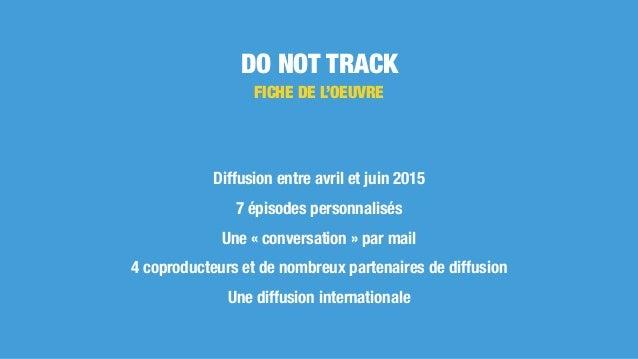 DO NOT TRACK Diffusion entre avril et juin 2015 7 épisodes personnalisés Une «conversation» par mail 4 coproducteurs et ...