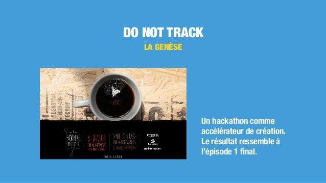 DO NOT TRACK LA GENÈSE Un hackathon comme accélérateur de création. Le résultat ressemble à l'épisode 1 final.
