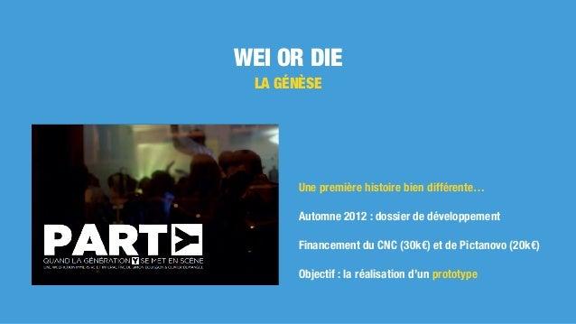 WEI OR DIE LA GÉNÈSE Une première histoire bien différente… Automne 2012 : dossier de développement Financement du CNC (30...