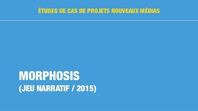 MORPHOSIS (JEU NARRATIF / 2015) ÉTUDES DE CAS DE PROJETS NOUVEAUX MÉDIAS