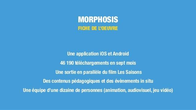 MORPHOSIS Une application iOS et Android 46 190 téléchargements en sept mois Une sortie en parallèle du film Les Saisons De...