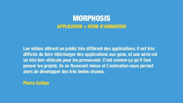 MORPHOSIS APPLICATION + SÉRIE D'ANIMATION Les vidéos attirent un public très différent des applications. Il est très diffic...