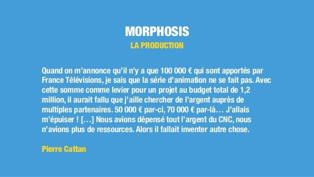MORPHOSIS LA PRODUCTION Quand on m'annonce qu'il n'y a que 100 000 € qui sont apportés par France Télévisions, je sais que...