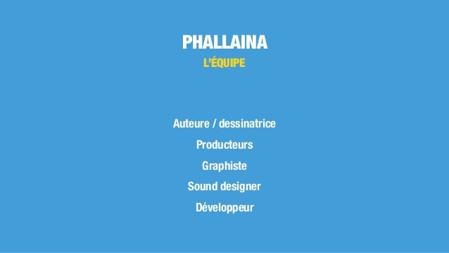 PHALLAINA L'ÉQUIPE Auteure / dessinatrice Producteurs Graphiste Sound designer Développeur