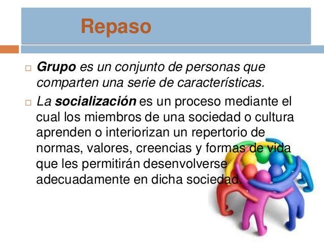 Repaso     Grupo es un conjunto de personas que comparten una serie de características. La socialización es un proceso m...