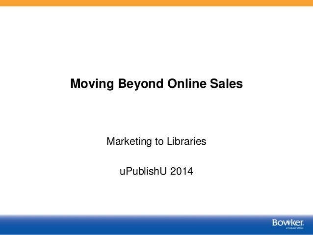 Moving Beyond Online Sales Marketing to Libraries uPublishU 2014