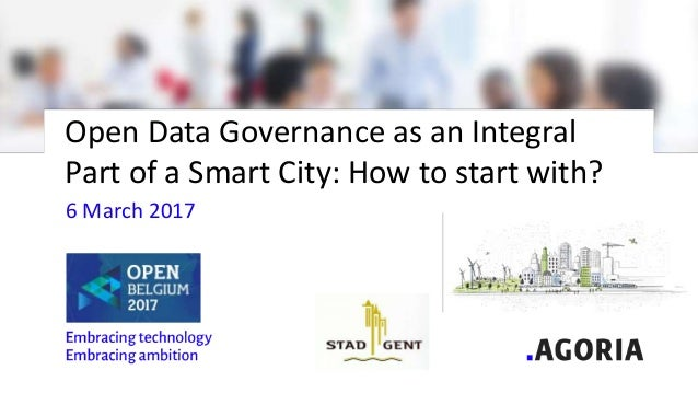 Open Data Governance as an Integral Part of a Smart City: How to start with? 6 March 2017