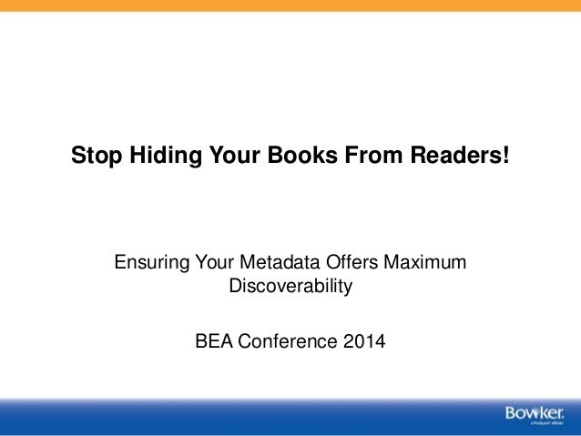Stop Hiding Your Books From Readers! Ensuring Your Metadata Offers Maximum Discoverability BEA Conference 2014