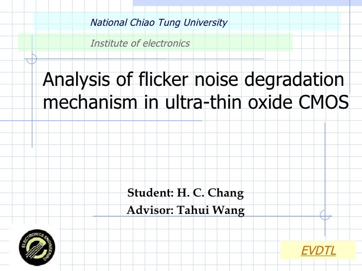 Analysis of flicker noise degradation mechanism in ultra-thin oxide CMOS Student: H. C. Chang Advisor: Tahui Wang National...
