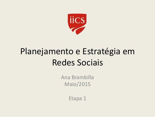 Planejamento e Estratégia em Redes Sociais Ana Brambilla Maio/2015 Etapa 1