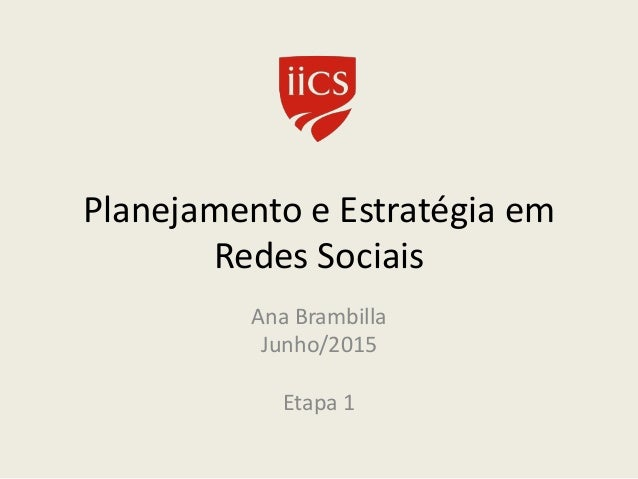 Planejamento e Estratégia em Redes Sociais Ana Brambilla Junho/2015 Etapa 1