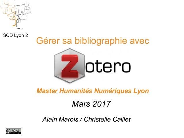 Gérer sa bibliographie avec Master Humanités Numériques Lyon Mars 2017 SCD Lyon 2 Alain Marois / Christelle Caillet