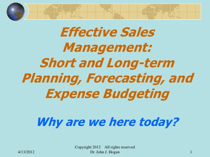 Effective Sales       Management:    Short and Long-term Planning, Forecasting, and     Expense Budgeting            Why a...