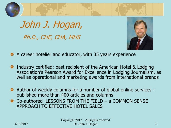 John J. Hogan,     Ph.D., CHE, CHA, MHS A career hotelier and educator, with 35 years experience Industry certified; past ...