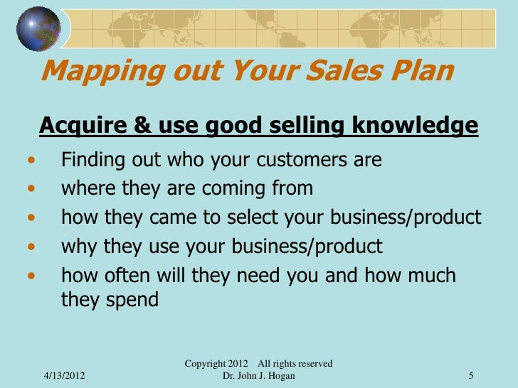 Mapping out Your Sales Plan    Acquire & use good selling knowledge•      Finding out who your customers are•      where t...