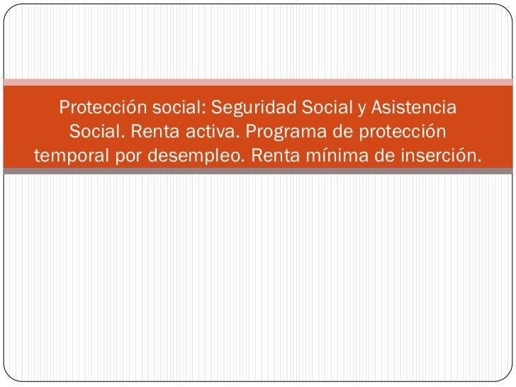 Protección social: Seguridad Social y Asistencia    Social. Renta activa. Programa de proteccióntemporal por desempleo. Re...