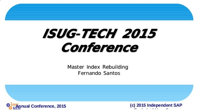 (c) 2015 Independent SAPAnnual Conference, 2015 -ISUG TECH 2015-ISUG TECH 2015 ConferenceConference Master Index Rebuildin...