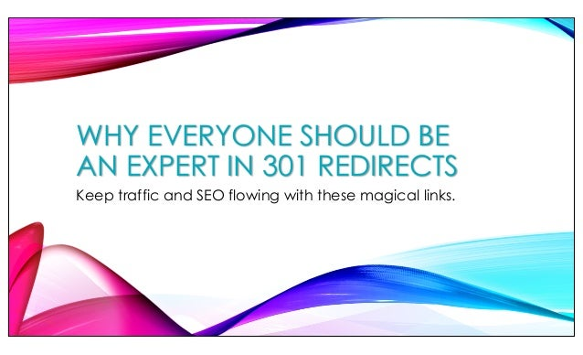 WHY EVERYONE SHOULD BE AN EXPERT IN 301 REDIRECTS Keep traffic and SEO flowing with these magical links.