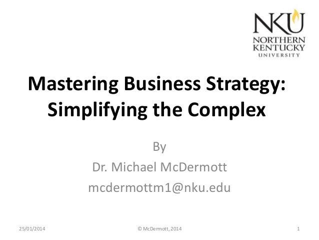 Mastering Business Strategy: Simplifying the Complex By Dr. Michael McDermott mcdermottm1@nku.edu 25/01/2014  © McDermott,...