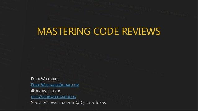 MASTERING CODE REVIEWS DERIK WHITTAKER DERIK.WHITTAKER@GMAIL.COM @DERIKWHITTAKER HTTP://DERIKWHITTAKER.BLOG SENIOR SOFTWAR...