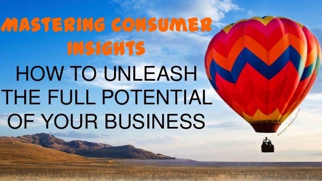 Mastering Consumer Insights HOW TO UNLEASH THE FULL POTENTIAL OF YOUR BUSINESS