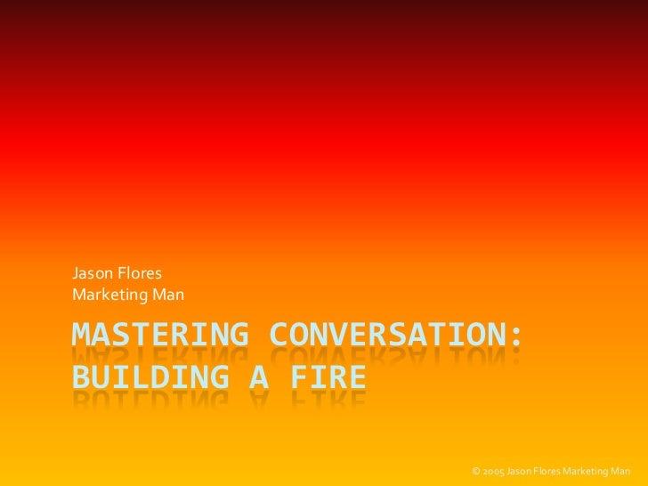 Mastering Conversation: Building a Fire<br />Jason Flores<br />MarketingMan<br />© 2005 Jason Flores Marketing Man<br />