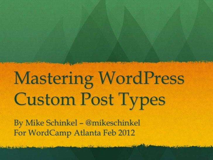 Mastering WordPressCustom Post TypesBy Mike Schinkel – @mikeschinkelFor WordCamp Atlanta Feb 2012