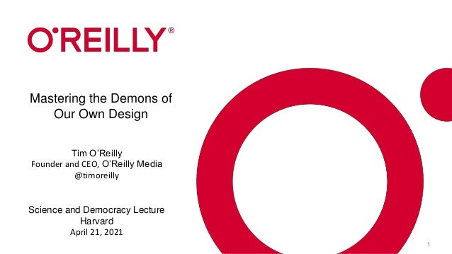 1 Mastering the Demons of Our Own Design Tim O'Reilly Founder and CEO, O'Reilly Media @timoreilly Science and Democracy Le...