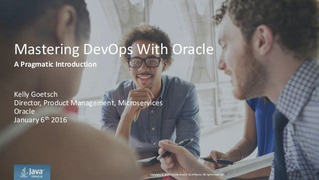Copyright © 2016, Oracle and/or its affiliates. All rights reserved. Mastering DevOps With Oracle Kelly Goetsch Director, ...