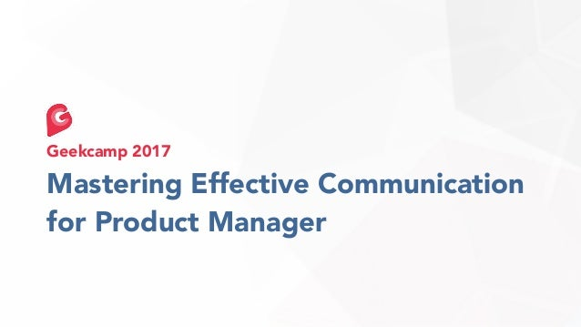 Mastering Effective Communication for Product Manager Geekcamp 2017