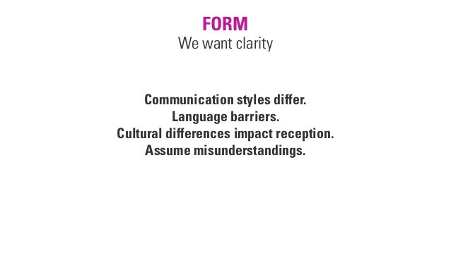FORM We want clarity Communication styles differ. Language barriers. Cultural differences impact reception. Assume misunde...