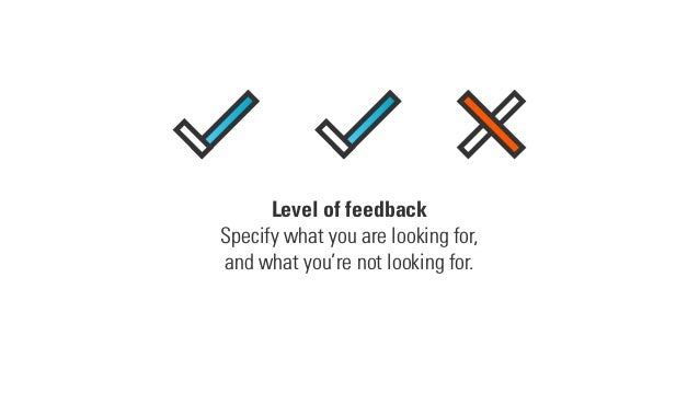 Level of feedback Specify what you are looking for, and what you're not looking for.