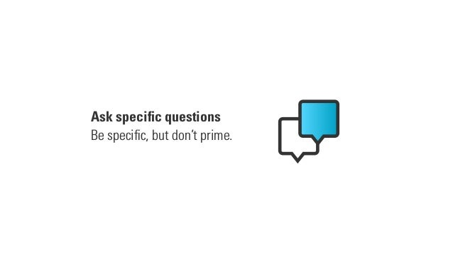 Ask specific questions Be specific, but don't prime.