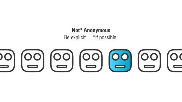 Not* Anonymous Be explicit… *if possible.