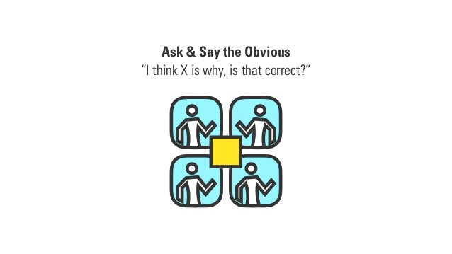 """Ask & Say the Obvious """"I think X is why, is that correct?"""""""