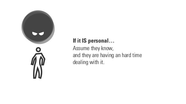 If it IS personal… Assume they know, and they are having an hard time dealing with it.