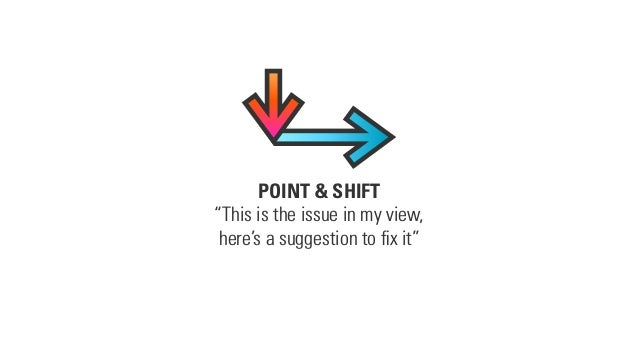 "POINT & SHIFT ""This is the issue in my view, here's a suggestion to fix it"""