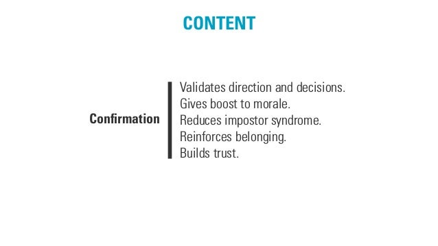 CONTENT Confirmation Validates direction and decisions. Gives boost to morale. Reduces impostor syndrome. Reinforces belong...