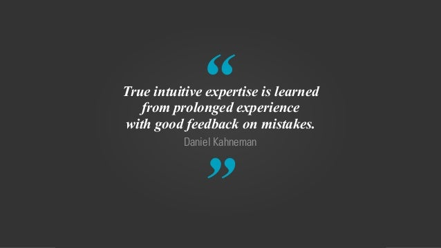 """ "" Daniel Kahneman True intuitive expertise is learned from prolonged experience with good feedback on mistakes."