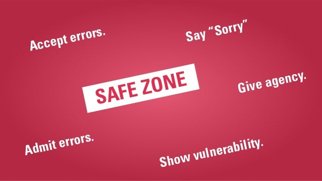 """SAFE ZONE Admit errors. Show vulnerability. Accept errors. Say """"Sorry"""" Give agency."""