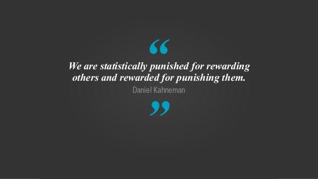 """ "" Daniel Kahneman We are statistically punished for rewarding others and rewarded for punishing them."