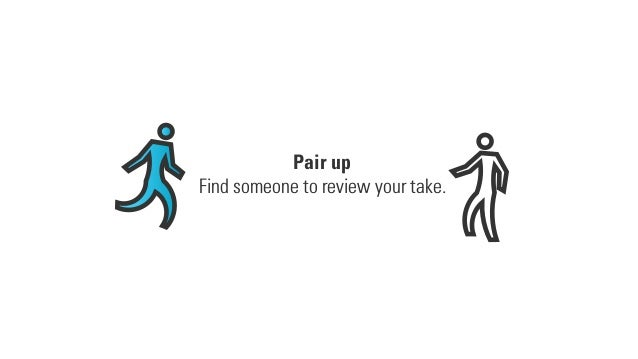 Pair up Find someone to review your take.