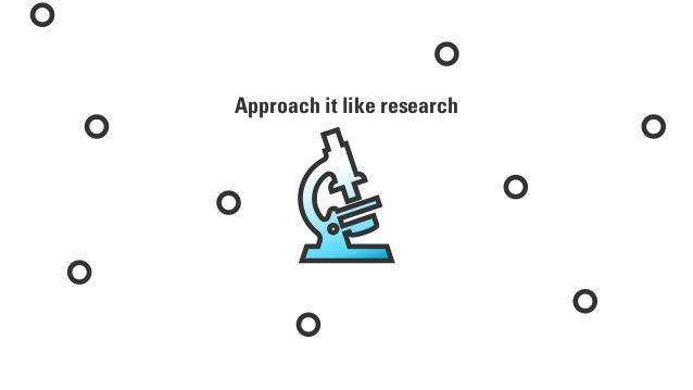 Approach it like research