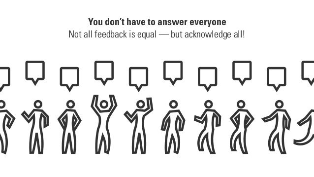 You don't have to answer everyone Not all feedback is equal — but acknowledge all!